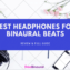 8+ Best Recommended Headphones For Binaural Beats